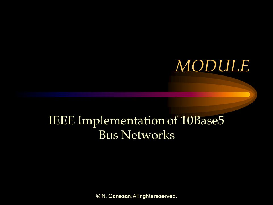 © N. Ganesan, All rights reserved. MODULE IEEE Implementation of 10Base5 Bus Networks