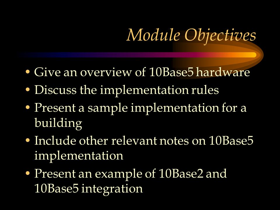 Module Objectives Give an overview of 10Base5 hardware Discuss the implementation rules Present a sample implementation for a building Include other relevant notes on 10Base5 implementation Present an example of 10Base2 and 10Base5 integration