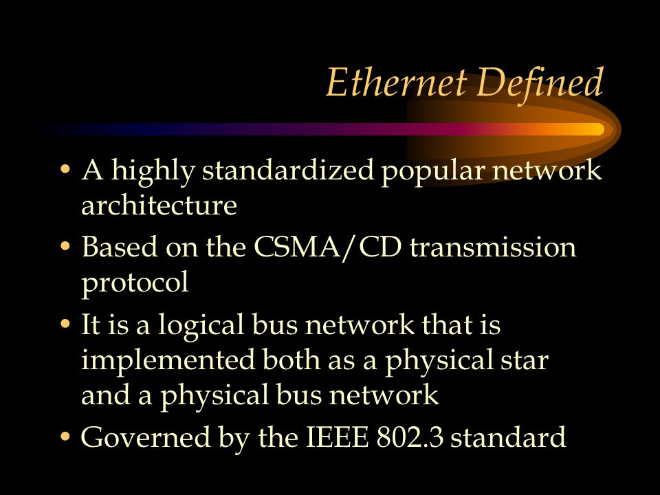 Ethernet Defined A highly standardized popular network architecture Based on the CSMA/CD transmission protocol It is a logical bus network that is implemented both as a physical star and a physical bus network Governed by the IEEE 802.3 standard