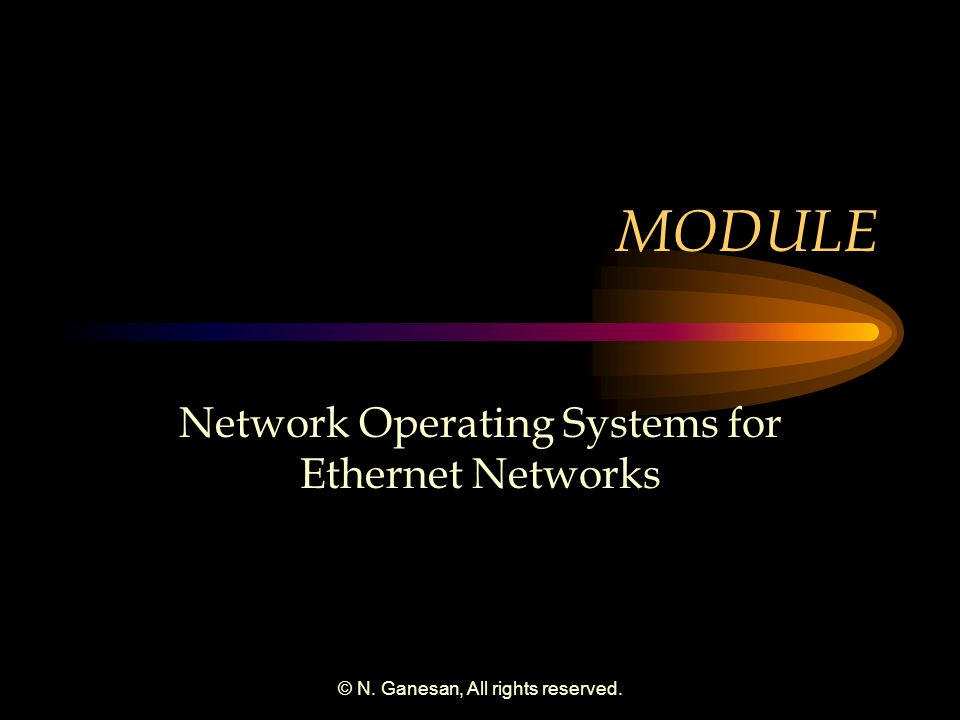 © N. Ganesan, All rights reserved. MODULE Network Operating Systems for Ethernet Networks