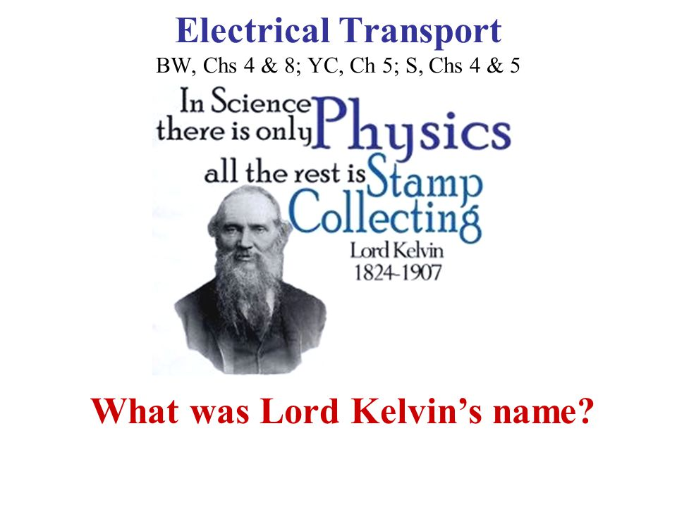 Electrical Transport BW, Chs 4 & 8; YC, Ch 5; S, Chs 4 & 5 What was Lord Kelvin's name.