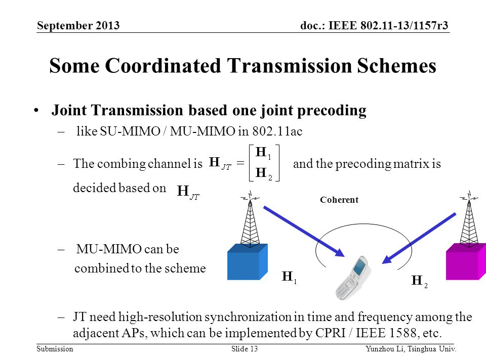 doc.: IEEE 802.11-13/1157r3 SubmissionSlide 13 Some Coordinated Transmission Schemes Joint Transmission based one joint precoding – like SU-MIMO / MU-MIMO in 802.11ac –The combing channel is and the precoding matrix is decided based on – MU-MIMO can be combined to the scheme –JT need high-resolution synchronization in time and frequency among the adjacent APs, which can be implemented by CPRI / IEEE 1588, etc.