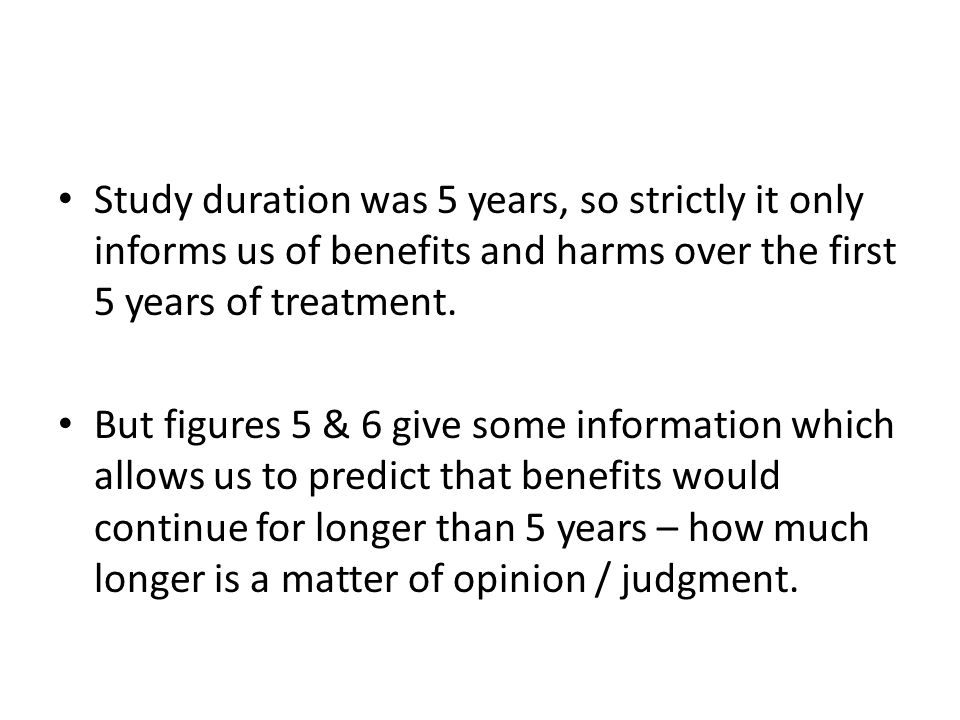 Study duration was 5 years, so strictly it only informs us of benefits and harms over the first 5 years of treatment. But figures 5 & 6 give some info