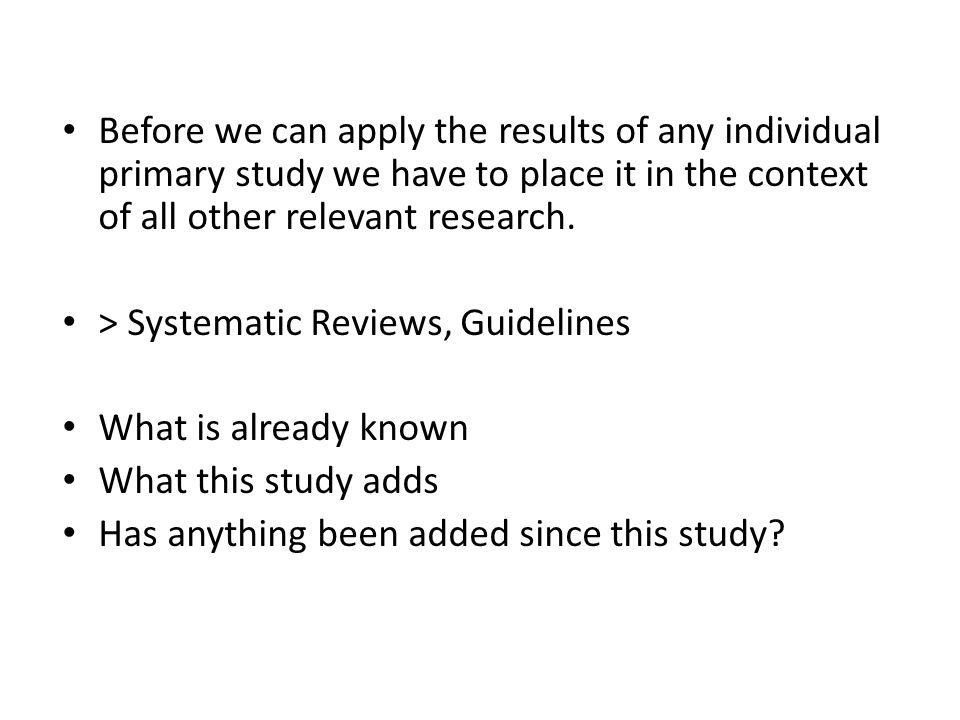 Before we can apply the results of any individual primary study we have to place it in the context of all other relevant research. > Systematic Review