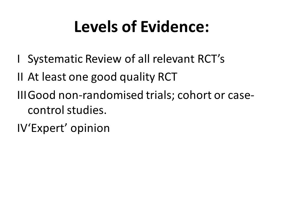 Levels of Evidence: ISystematic Review of all relevant RCT's IIAt least one good quality RCT IIIGood non-randomised trials; cohort or case- control st