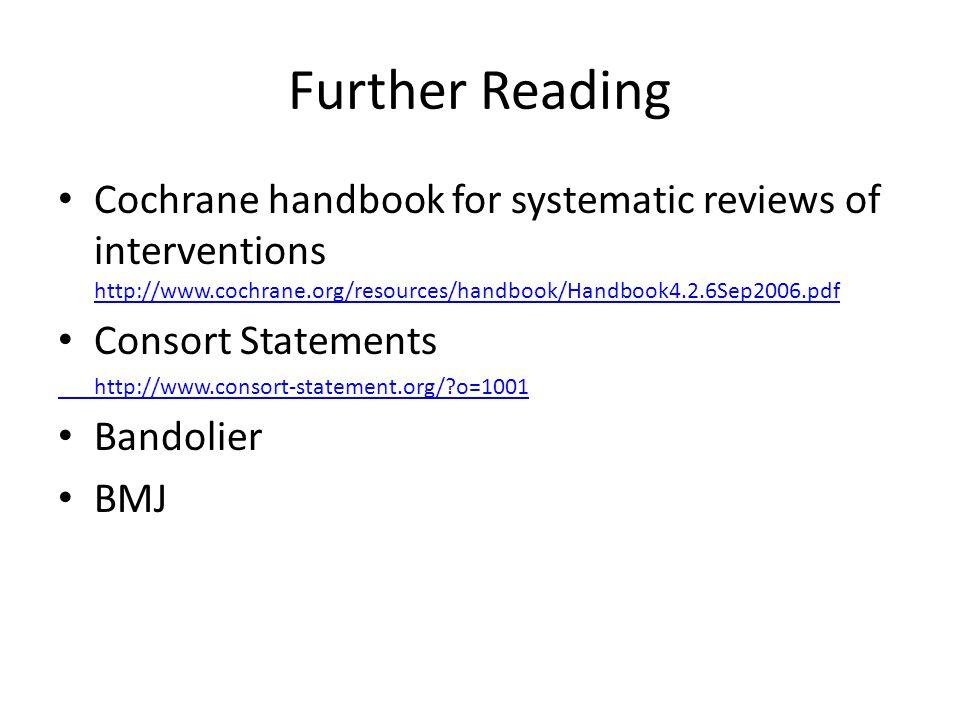 Further Reading Cochrane handbook for systematic reviews of interventions http://www.cochrane.org/resources/handbook/Handbook4.2.6Sep2006.pdf http://w