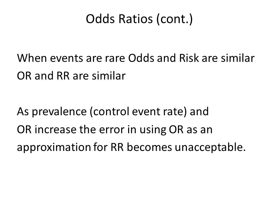 Odds Ratios (cont.) When events are rare Odds and Risk are similar OR and RR are similar As prevalence (control event rate) and OR increase the error in using OR as an approximation for RR becomes unacceptable.
