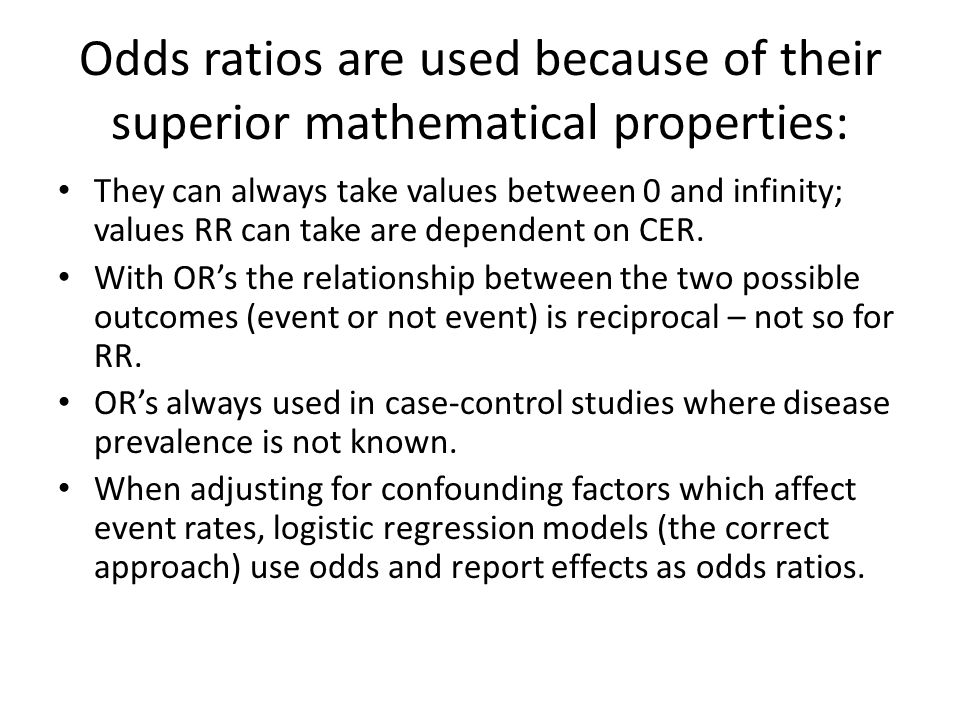 Odds ratios are used because of their superior mathematical properties: They can always take values between 0 and infinity; values RR can take are dependent on CER.