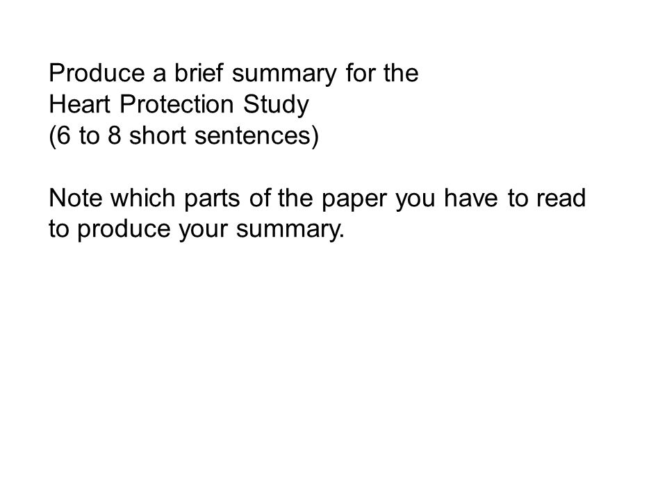 Produce a brief summary for the Heart Protection Study (6 to 8 short sentences) Note which parts of the paper you have to read to produce your summary