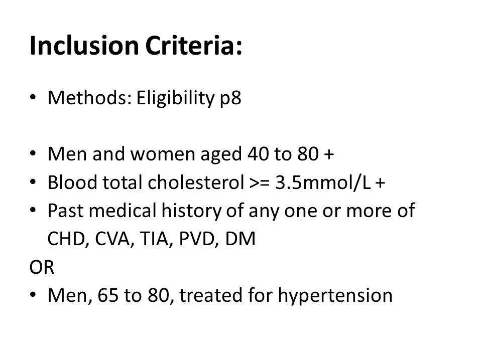 Methods: Eligibility p8 Men and women aged 40 to 80 + Blood total cholesterol >= 3.5mmol/L + Past medical history of any one or more of CHD, CVA, TIA, PVD, DM OR Men, 65 to 80, treated for hypertension