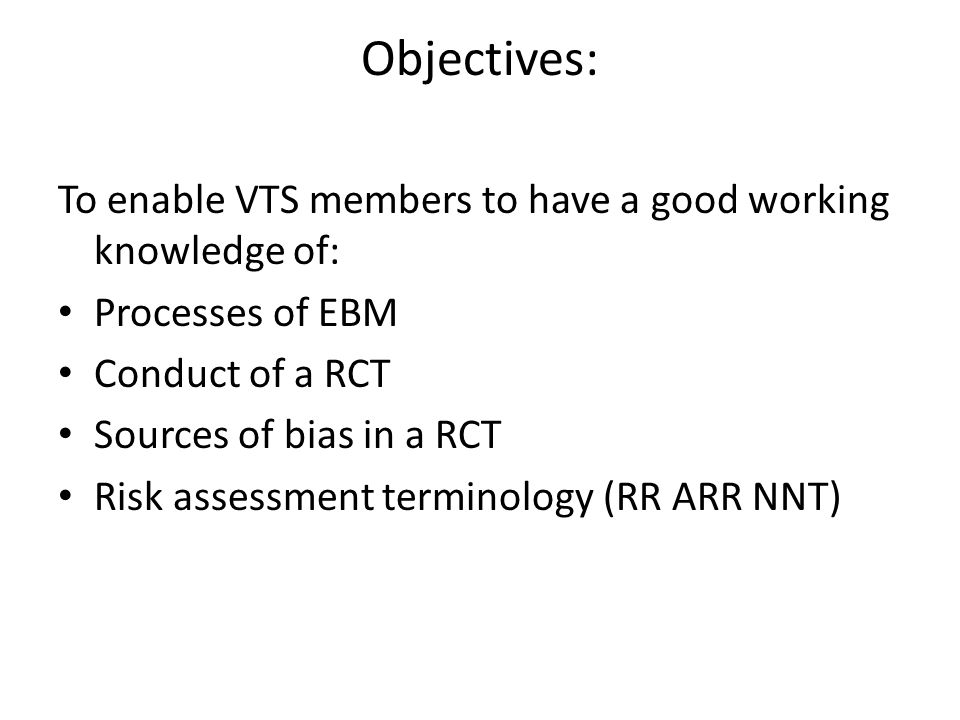 Objectives: To enable VTS members to have a good working knowledge of: Processes of EBM Conduct of a RCT Sources of bias in a RCT Risk assessment term