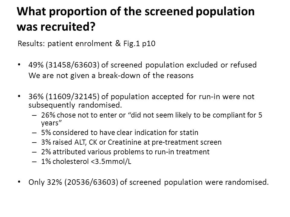 Results: patient enrolment & Fig.1 p10 49% (31458/63603) of screened population excluded or refused We are not given a break-down of the reasons 36% (11609/32145) of population accepted for run-in were not subsequently randomised.