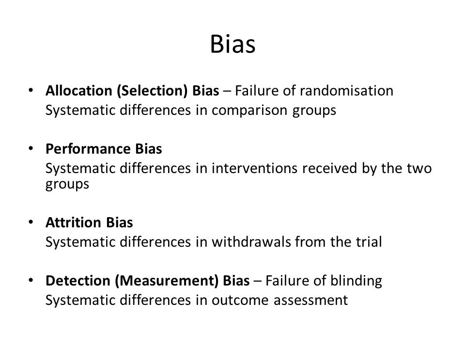 Bias Allocation (Selection) Bias – Failure of randomisation Systematic differences in comparison groups Performance Bias Systematic differences in interventions received by the two groups Attrition Bias Systematic differences in withdrawals from the trial Detection (Measurement) Bias – Failure of blinding Systematic differences in outcome assessment