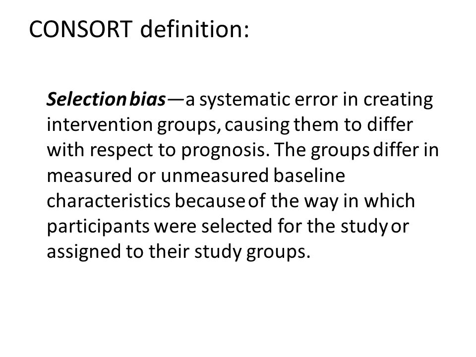 CONSORT definition: Selection bias—a systematic error in creating intervention groups, causing them to differ with respect to prognosis.