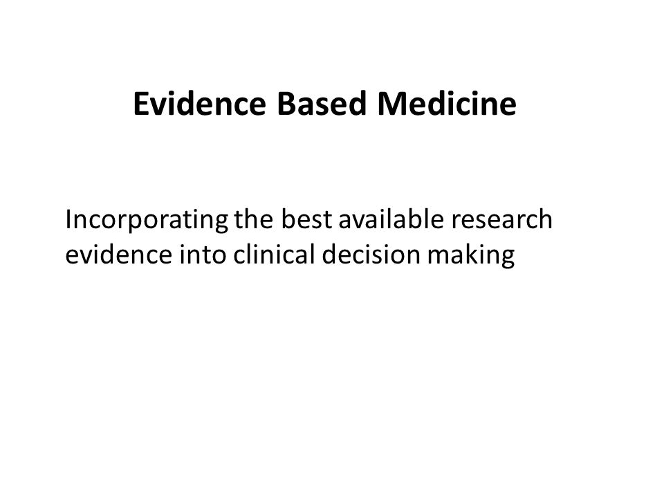 Evidence Based Medicine Incorporating the best available research evidence into clinical decision making