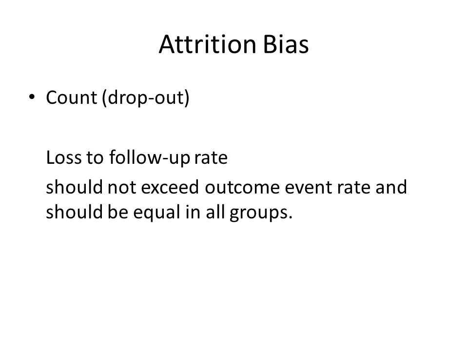 Attrition Bias Count (drop-out) Loss to follow-up rate should not exceed outcome event rate and should be equal in all groups.