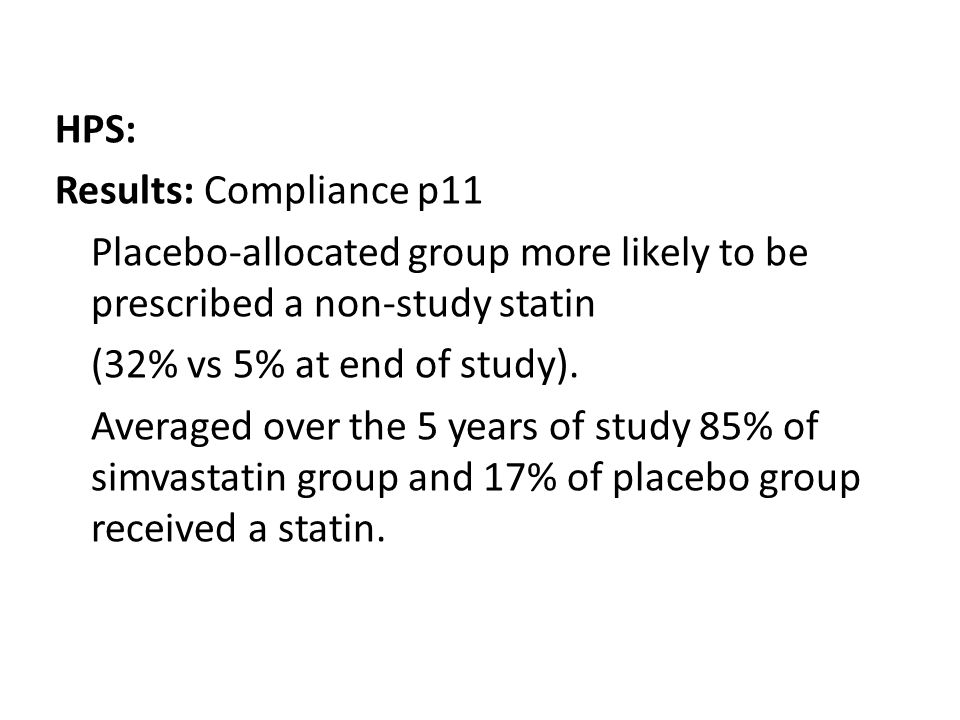HPS: Results: Compliance p11 Placebo-allocated group more likely to be prescribed a non-study statin (32% vs 5% at end of study).