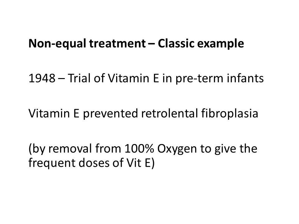 Non-equal treatment – Classic example 1948 – Trial of Vitamin E in pre-term infants Vitamin E prevented retrolental fibroplasia (by removal from 100%