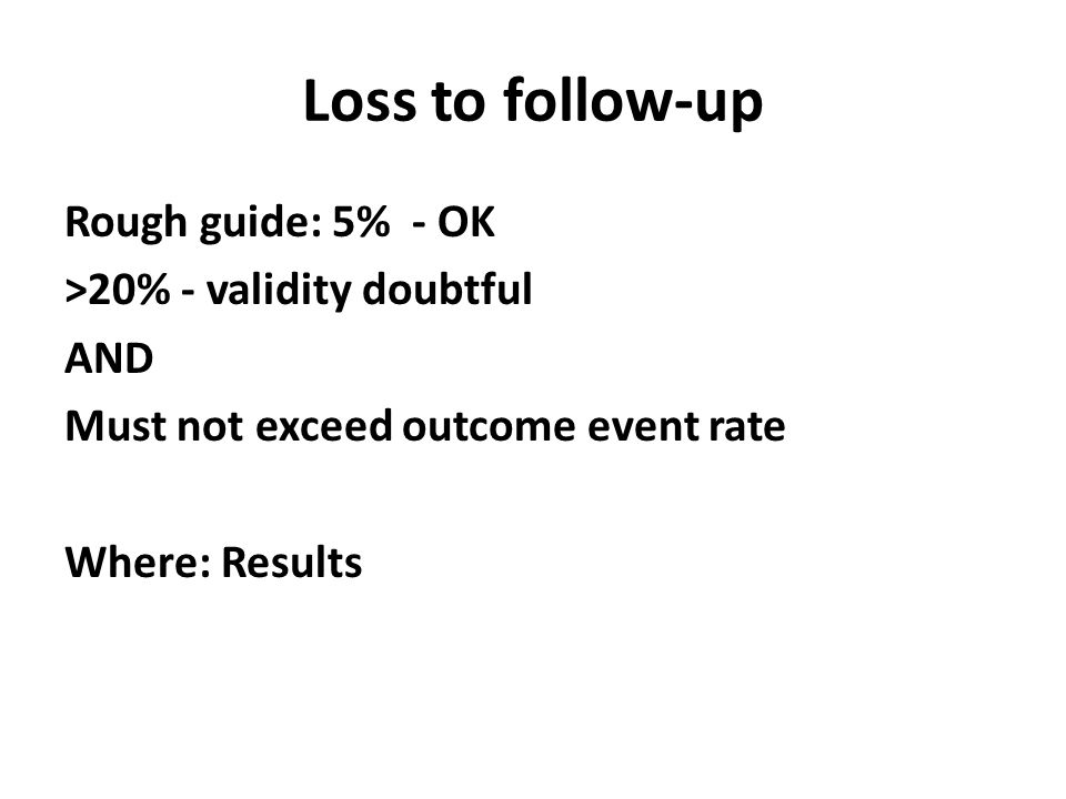 Loss to follow-up Rough guide: 5% - OK >20% - validity doubtful AND Must not exceed outcome event rate Where: Results