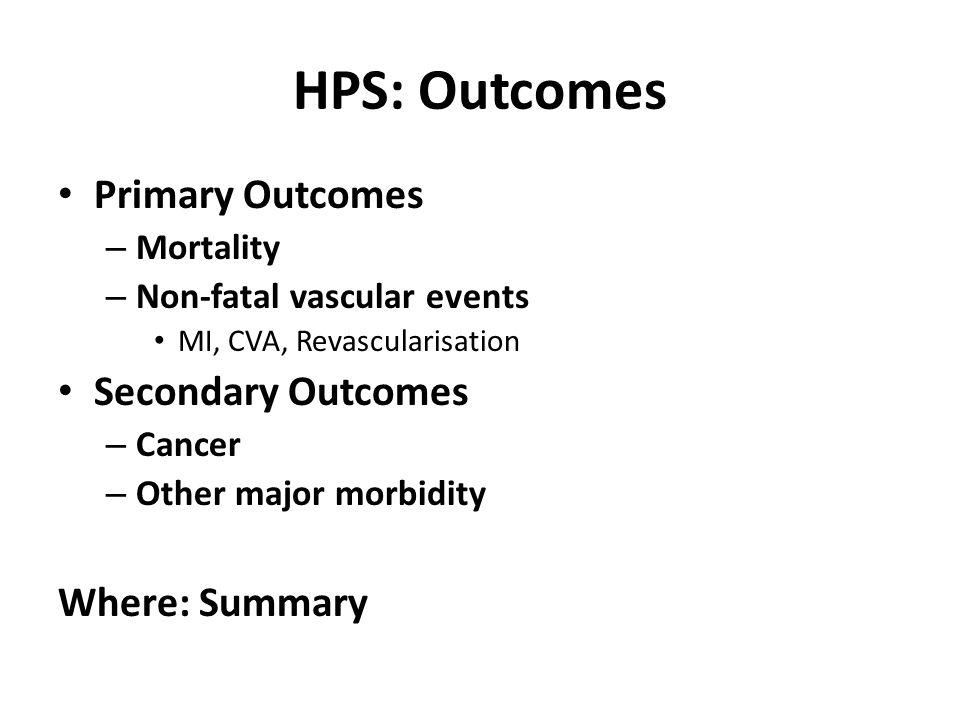 HPS: Outcomes Primary Outcomes – Mortality – Non-fatal vascular events MI, CVA, Revascularisation Secondary Outcomes – Cancer – Other major morbidity