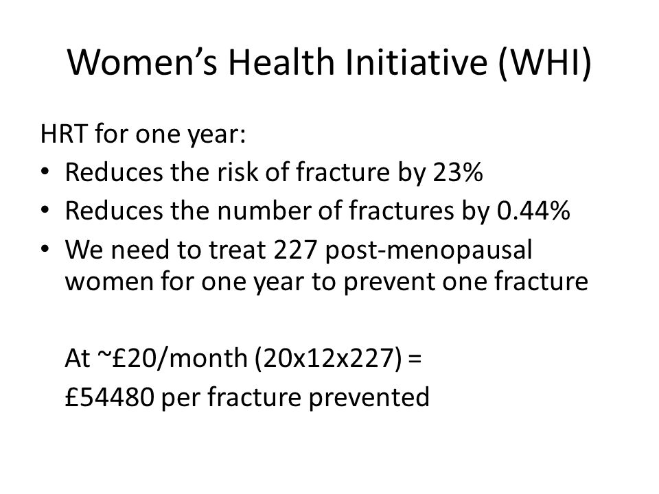 Women's Health Initiative (WHI) HRT for one year: Reduces the risk of fracture by 23% Reduces the number of fractures by 0.44% We need to treat 227 post-menopausal women for one year to prevent one fracture At ~£20/month (20x12x227) = £54480 per fracture prevented