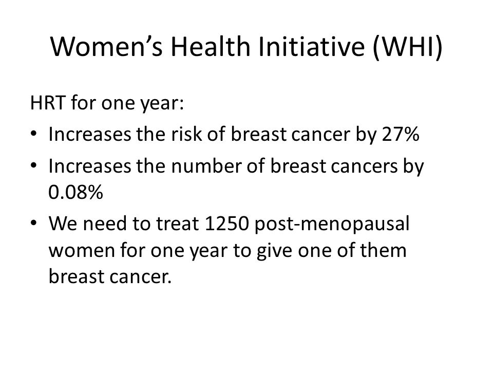 Women's Health Initiative (WHI) HRT for one year: Increases the risk of breast cancer by 27% Increases the number of breast cancers by 0.08% We need t