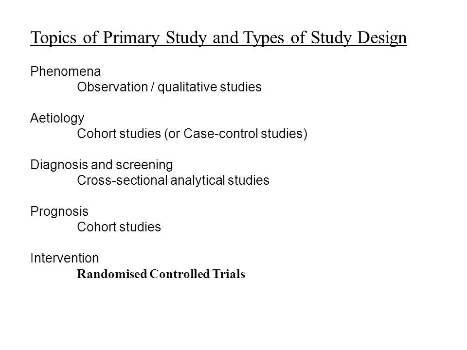 Topics of Primary Study and Types of Study Design Phenomena Observation / qualitative studies Aetiology Cohort studies (or Case-control studies) Diagn