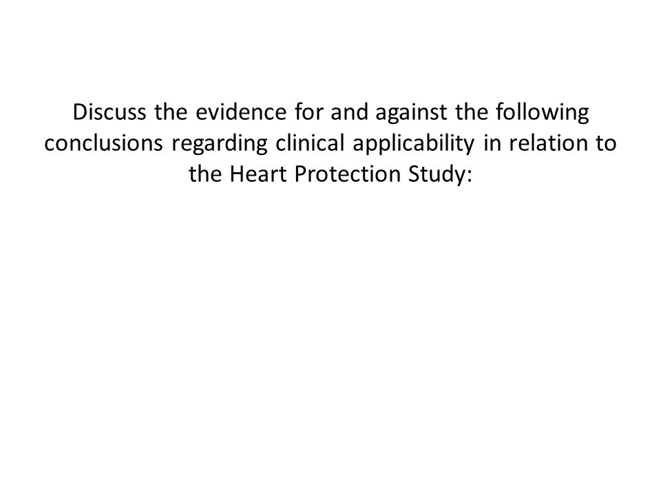 Discuss the evidence for and against the following conclusions regarding clinical applicability in relation to the Heart Protection Study: