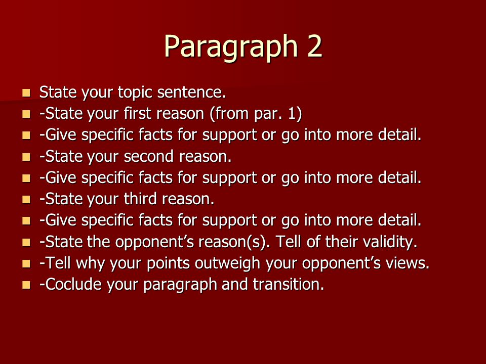 Paragraph 2 State your topic sentence. State your topic sentence. -State your first reason (from par. 1) -State your first reason (from par. 1) -Give