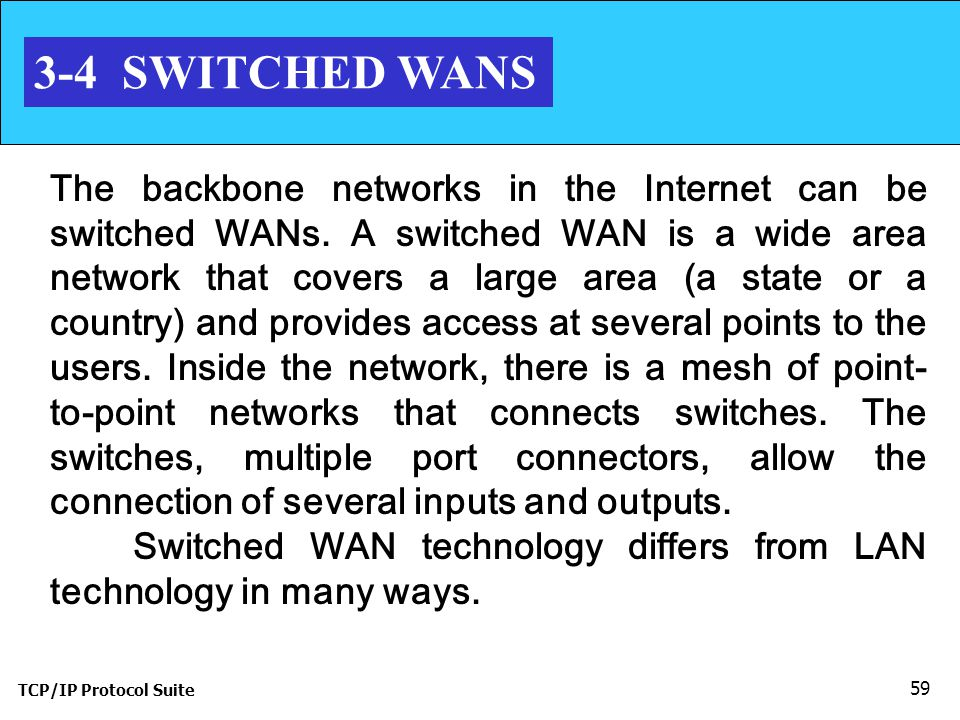 TCP/IP Protocol Suite 59 3-4 SWITCHED WANS The backbone networks in the Internet can be switched WANs.