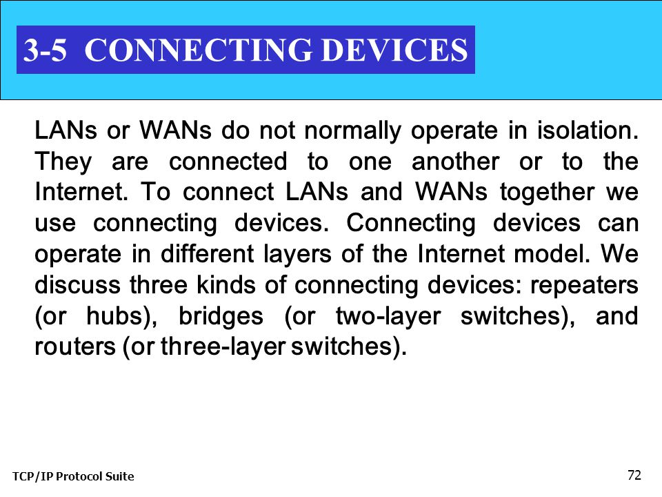 TCP/IP Protocol Suite 72 3-5 CONNECTING DEVICES LANs or WANs do not normally operate in isolation.