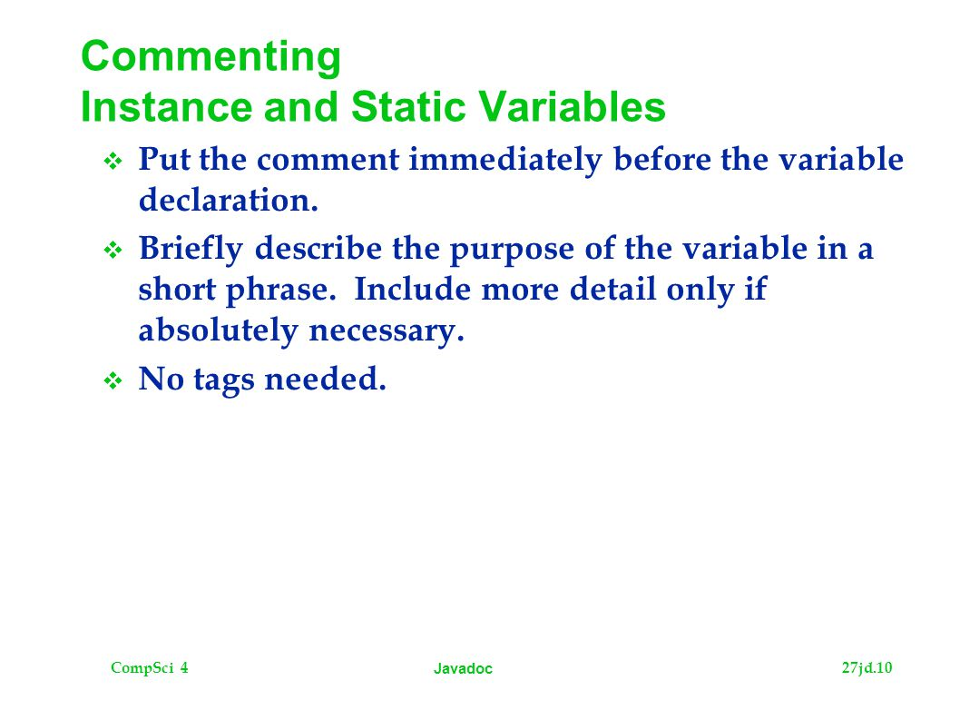 CompSci 427jd.10 Javadoc Commenting Instance and Static Variables  Put the comment immediately before the variable declaration.