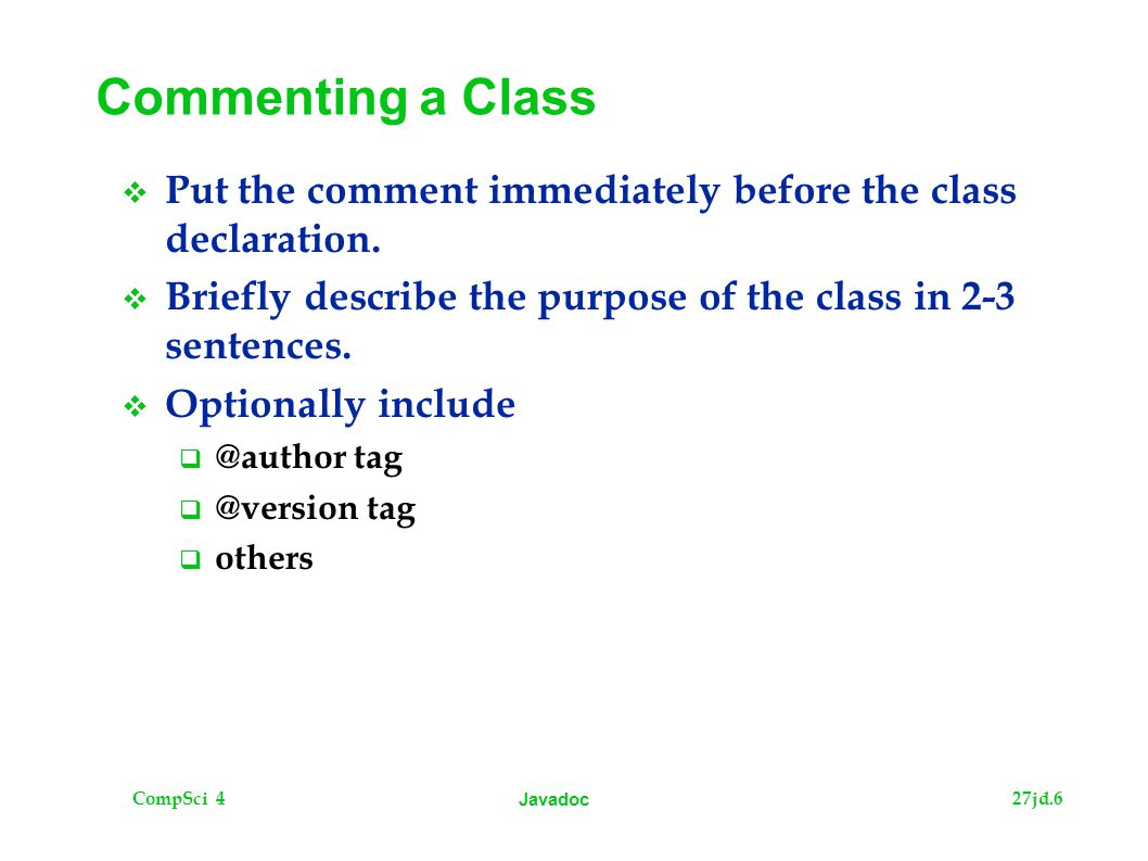 CompSci 427jd.6 Javadoc Commenting a Class  Put the comment immediately before the class declaration.