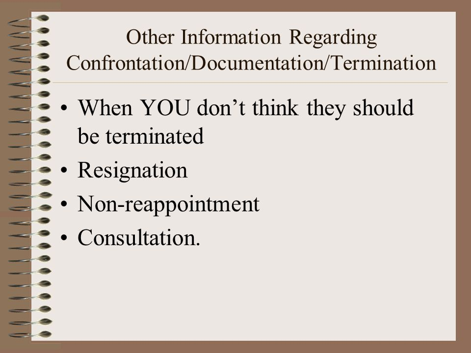 Other Information Regarding Confrontation/Documentation/Termination When YOU don't think they should be terminated Resignation Non-reappointment Consultation.
