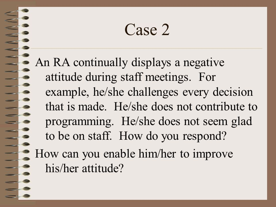 Case 2 An RA continually displays a negative attitude during staff meetings.