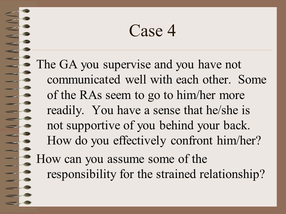Case 4 The GA you supervise and you have not communicated well with each other.