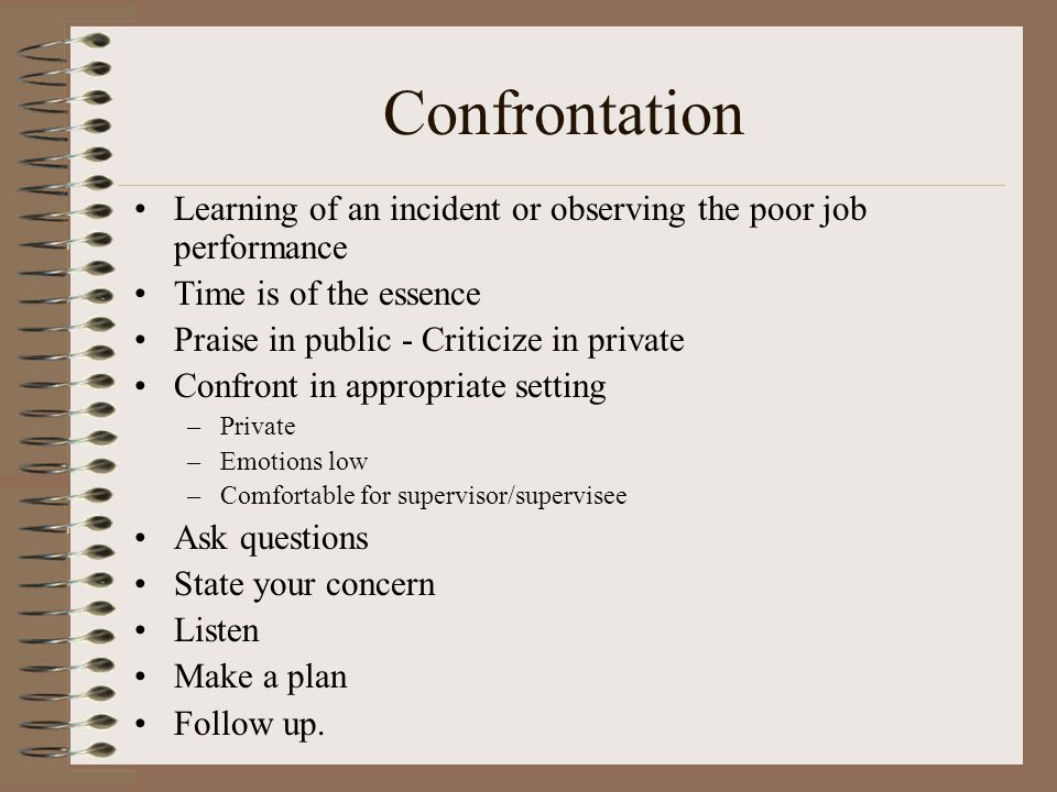 Confrontation Learning of an incident or observing the poor job performance Time is of the essence Praise in public - Criticize in private Confront in appropriate setting –Private –Emotions low –Comfortable for supervisor/supervisee Ask questions State your concern Listen Make a plan Follow up.
