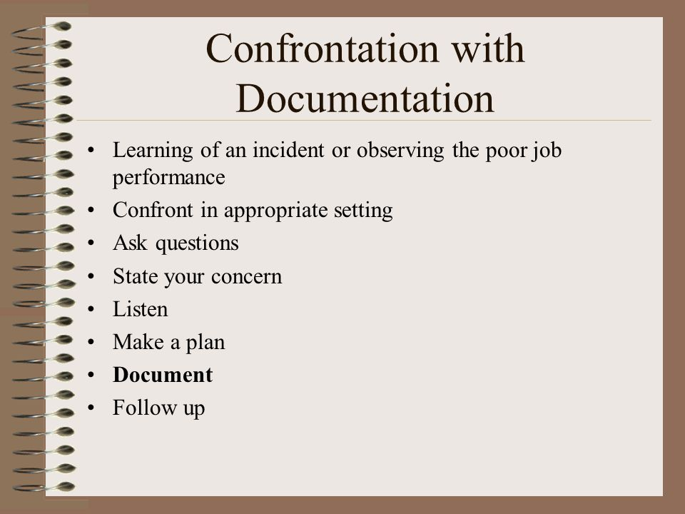 Confrontation with Documentation Learning of an incident or observing the poor job performance Confront in appropriate setting Ask questions State your concern Listen Make a plan Document Follow up