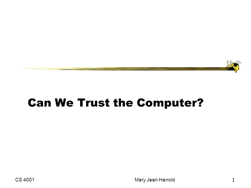 CS 4001Mary Jean Harrold 1 Can We Trust the Computer?