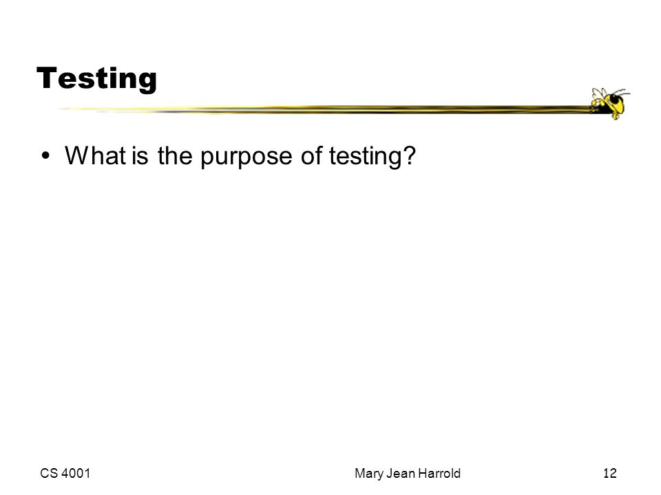 CS 4001Mary Jean Harrold12 Testing ŸWhat is the purpose of testing?