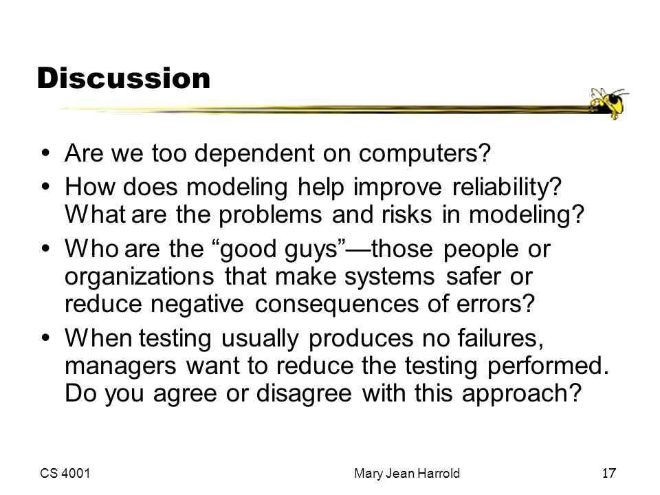 CS 4001Mary Jean Harrold17 Discussion ŸAre we too dependent on computers? ŸHow does modeling help improve reliability? What are the problems and risks