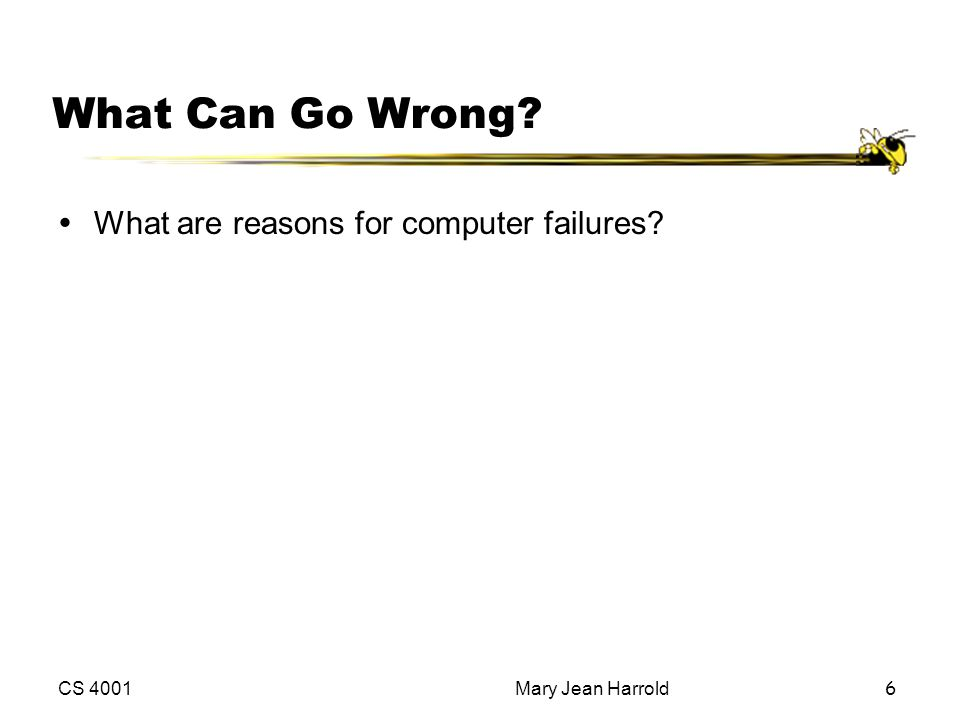 CS 4001Mary Jean Harrold6 What Can Go Wrong? ŸWhat are reasons for computer failures?
