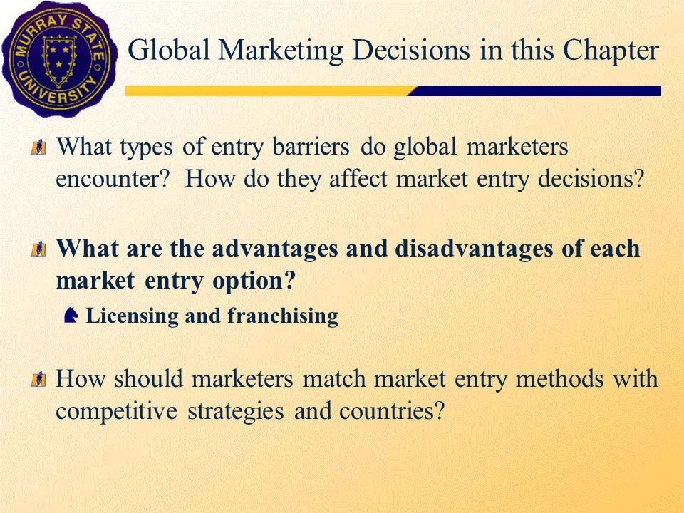 Global Marketing Decisions in this Chapter What types of entry barriers do global marketers encounter? How do they affect market entry decisions? What