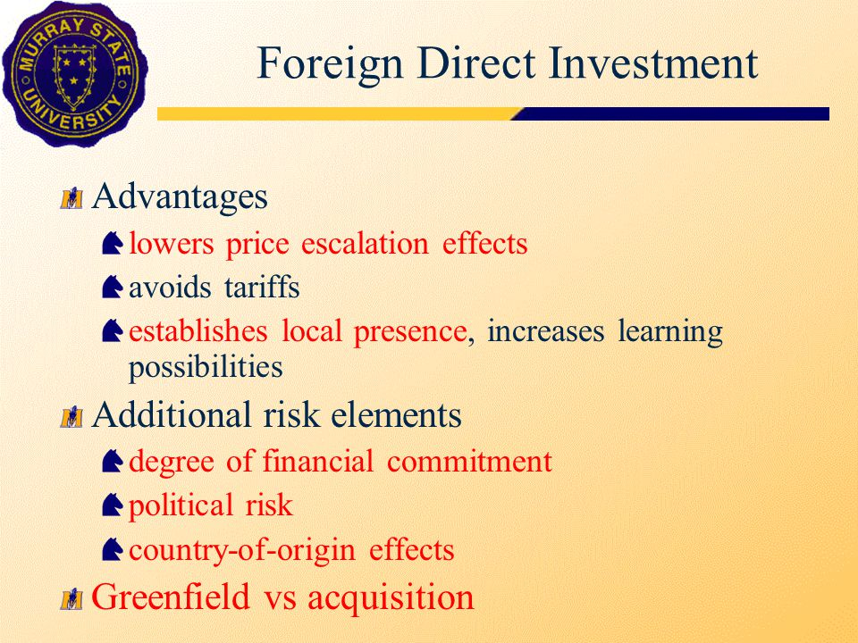 Foreign Direct Investment Advantages lowers price escalation effects avoids tariffs establishes local presence, increases learning possibilities Addit