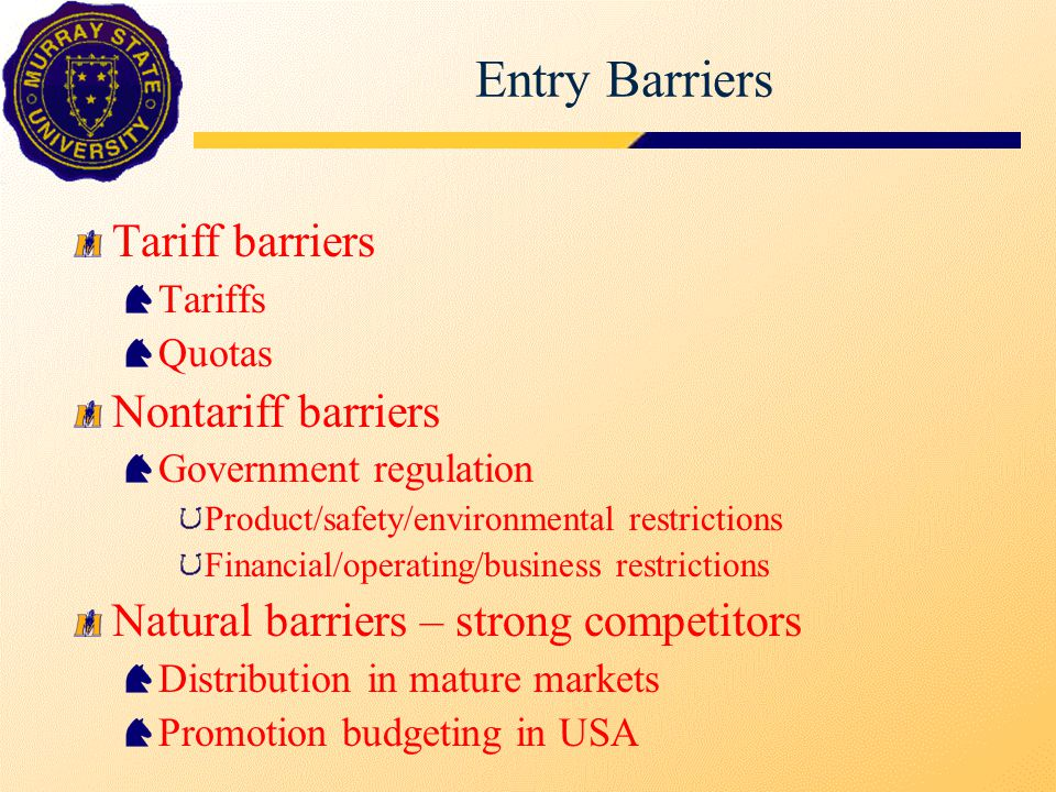 Entry Barriers Tariff barriers Tariffs Quotas Nontariff barriers Government regulation Product/safety/environmental restrictions Financial/operating/b