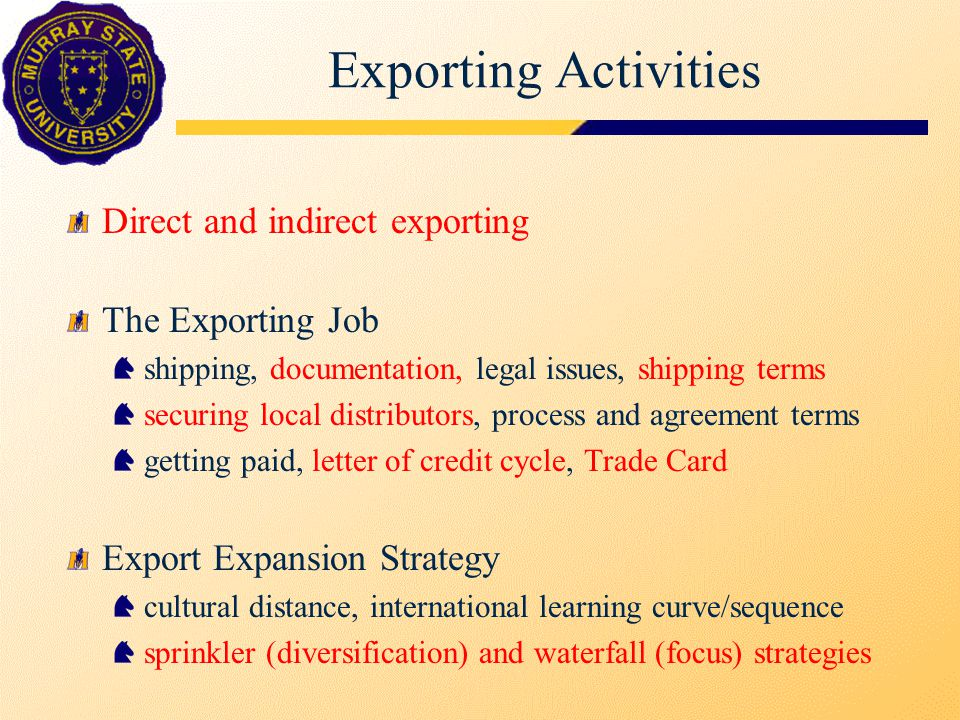 Exporting Activities Direct and indirect exporting The Exporting Job shipping, documentation, legal issues, shipping terms securing local distributors