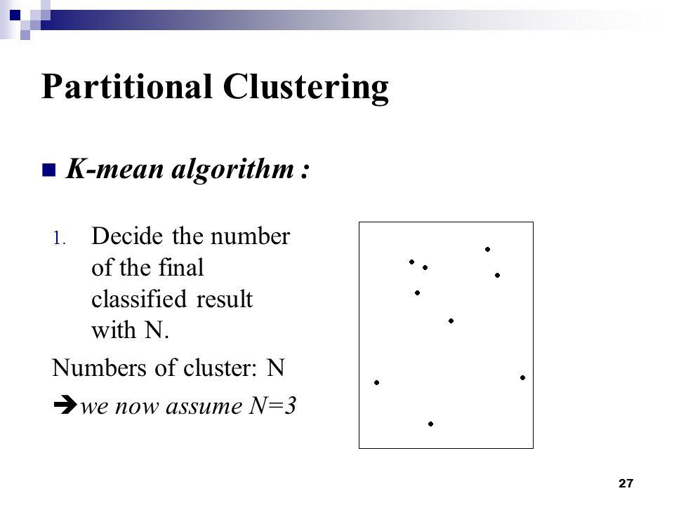 27 Partitional Clustering K-mean algorithm : 1.