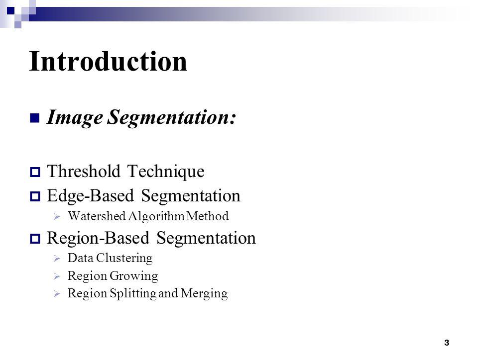 3 Introduction Image Segmentation:  Threshold Technique  Edge-Based Segmentation  Watershed Algorithm Method  Region-Based Segmentation  Data Clustering  Region Growing  Region Splitting and Merging