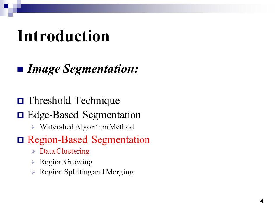 4 Introduction Image Segmentation:  Threshold Technique  Edge-Based Segmentation  Watershed Algorithm Method  Region-Based Segmentation  Data Clustering  Region Growing  Region Splitting and Merging