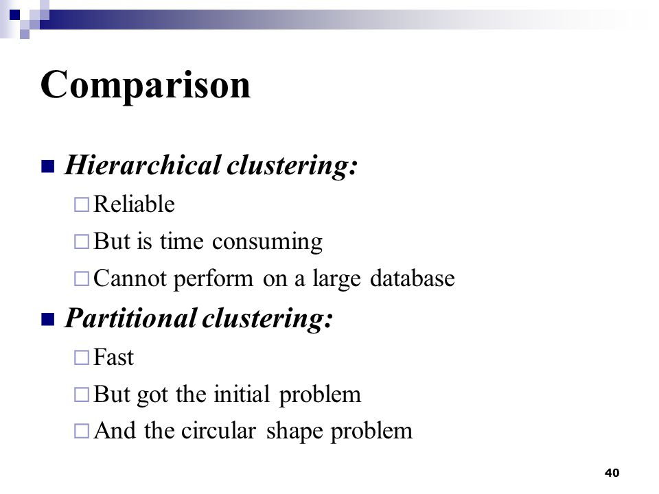 40 Comparison Hierarchical clustering:  Reliable  But is time consuming  Cannot perform on a large database Partitional clustering:  Fast  But got the initial problem  And the circular shape problem